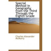 Special Method in Geography from the Third Through the Eighth Grade by Charles Alexander McMurry
