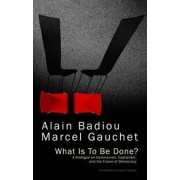 What Is to Be Done? - a Dialogue on Communism, Capitalism, and the Future of Democracy by Alain Badiou