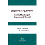 Electroplating for the Metallurgist, Engineer and Chemist by J.B. Mohler
