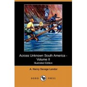 Across Unknown South America - Volume II (Illustrated Edition) (Dodo Press) by A Henry Savage Landor