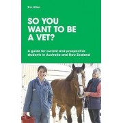 So You Want to be a Vet? A guide for current and prospective students in Australia and New Zealand by Eric Allan