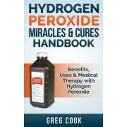 Hydrogen Peroxide Miracles & Cures Handbook by Greg Cook