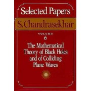 Selected Papers: Mathematical Theory of Black Holes and of Colliding Plane Waves v. 6 by S. Chandrasekhar