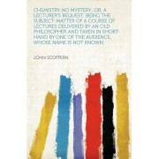 Chemistry No Mystery; Or, a Lecturer's Bequest, Being the Subject-Matter of a Course of Lectures Delivered by an Old Philosopher and Taken in Short-Hand by One of the Audience, Whose Name Is Not Known; by John Scoffern