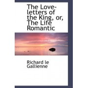 The Love-Letters of the King, Or, the Life Romantic by Richard Le Gallienne