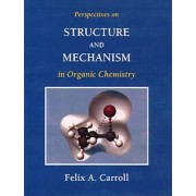 Perspectives on Structure and Mechanism in Organic Chemistry by Felix A. Carroll