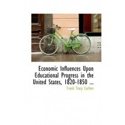 Economic Influences Upon Educational Progress in the United States, 1820-1850 ... by Frank Tracy Carlton