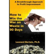 How to Win the War on Waste in 90 Days by Dr Leonard F Bertain Ph D
