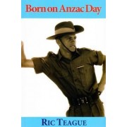 Born on ANZAC Day by Ric Teague