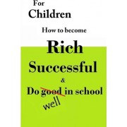 For Children How to Become Rich, Successful & Do Well in School by W Medina