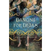 Dancing for Degas by Kathryn Wagner