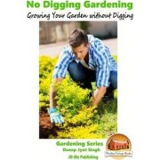 No Digging Gardening - Growing Your Garden Without Digging by Dueep Jyot Singh