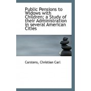 Public Pensions to Widows with Children; A Study of Their Administration in Several American Cities by Carstens Christian Carl