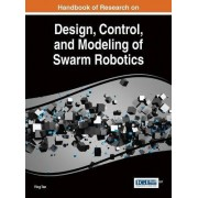 Handbook of Research on Design, Control, and Modeling of Swarm Robotics by Ying Tan