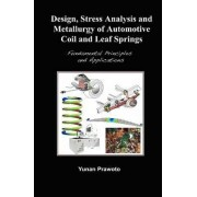 Design, Stress Analysis and Metallurgy of Automotive Coil and Leaf Springs; Fundamental Principles and Applications by Yunan Prawoto