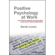 Positive Psychology at Work - How Positive Leadership and Appreciative Inquiry Create Inspiring Organizations by Sarah Lewis