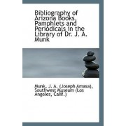 Bibliography of Arizona Books, Pamphlets and Periodicals in the Library of Dr. J. A. Munk by Munk J a (Joseph Amasa)