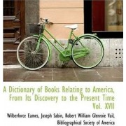 A Dictionary of Books Relating to America, from Its Discovery to the Present Time Vol. XVII by Wilberforce Eames