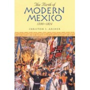 The Birth of Modern Mexico, 1780-1824 by Christon I. Archer