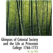 Glimpses of Colonial Society and the Life at Princeton College 1766-1773 by W Jay Mills