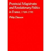 Provincial Magistrates and Revolutionary Politics in France, 1789-95 by Philip Dawson