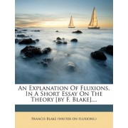 An Explanation of Fluxions, in a Short Essay on the Theory [By F. Blake].... by Francis Blake (Writer on Fluxions )