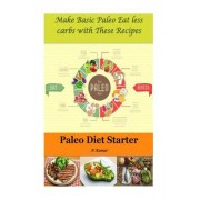 Paleo Diet Starter: Make Basic Paleo Eat Less Carbs with These Recipes