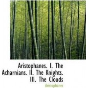 Aristophanes. I. the Acharnians. II. the Knights. III. the Clouds by Aristophanes
