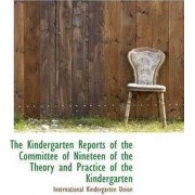 The Kindergarten Reports of the Committee of Nineteen of the Theory and Practice of the Kindergarten by International Kindergarten Union