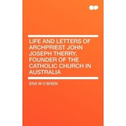 Life and Letters of Archpriest John Joseph Therry, Founder of the Catholic Church in Australia by Eris M O'Brien