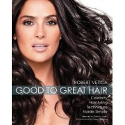 From Good to Great Hair by Robert Vetica