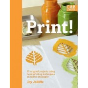 Print! Hand-printing Techniques: Block, Sponging, Stencils, Screen-printing For 25 One-off Designs by Joy Jolliffe