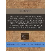 The Art of Dyalling in Two Parts the First Shewing Plainly, and in a Maner Mechanichally to Make Dyals to All Plaines, Either Horizontall, Murall, Declining, Reclining or Inclining, with the Theoricke of the Arte. by Iohn Blagraue. (1609) by John Blagrave