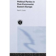 Political Parties in Post-communist Eastern Europe by Paul G. Lewis
