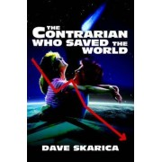 The Contrarian Who Saved the World by Dave Skarica