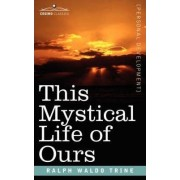 This Mystical Life of Ours by Ralph Waldo Trine