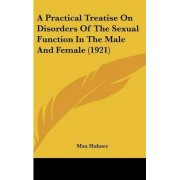 A Practical Treatise on Disorders of the Sexual Function in the Male and Female (1921) by Max Huhner
