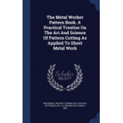 The Metal Worker Pattern Book. a Practical Treatise on the Art and Science of Pattern Cutting as Applied to Sheet Metal Work