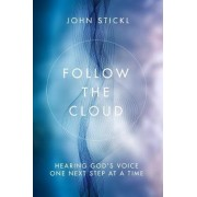 Follow the Cloud: Hearing God's Voice One Next Step at a Time by John Stickl
