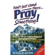 Don't Just Stand There, Pray Something by Ronald Dunn