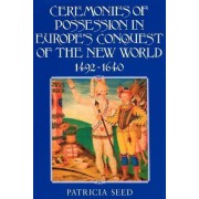 Ceremonies of Possession in Europe's Conquest of the New World, 1492-1640 by Patricia Seed