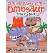 Crazy Critters Scary Dinosaur Coloring Book by Smarter Activity Books For Kids