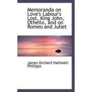 Memoranda on Love's Labour's Lost, King John, Othello, and on Romeo and Juliet by J O Halliwell-Phillipps
