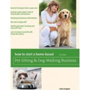 How to Start a Home-Based Pet-Sitting and Dog-Walking Business by Cathy Vaughan