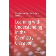 Learning with Understanding in the Chemistry Classroom by Iztok Devetak