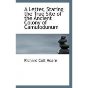 A Letter, Stating the True Site of the Ancient Colony of Camulodunum by Richard Colt Hoare