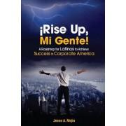 Rise Up, Mi Gente!: A Roadmap for Latinos to Achieve Success in Corporate America