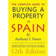 The Complete Guide to Buying a Property in Spain 12th Edition by Anthony Ivor Foster