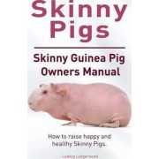 Skinny Pig. Skinny Guinea Pigs Owners Manual. How to Raise Happy and Healthy Skinny Pigs. by Ludwig Ledgerwood