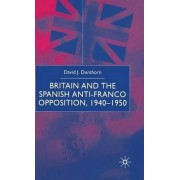 Britain and the Spanish Anti-Franco Opposition by David J. Dunthorn